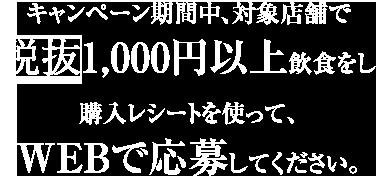 キャンペーン期間中、対象店舗で税込1,000円以上飲食をし、購入レシートを使って、WEBで応募してください。