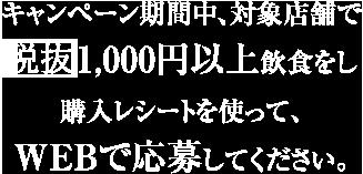 キャンペーン期間中、対象店舗で 税込1,000円以上飲食をし 購入レシートを使って、 WEBで応募してください。