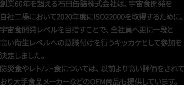 創業60年を超える石田缶詰株式会社は、宇宙食開発を自社工場において2020年度にISO22000を取得するために、宇宙食開発レベルを目指すことで、全社員へ更に一段と高い衛生レベルへの意識付けを行うキッカケとして参加を決定しました。 防災食やレトルト食については、以前より高い評価をされており大手食品メーカーなどのOEM商品も提供しています。