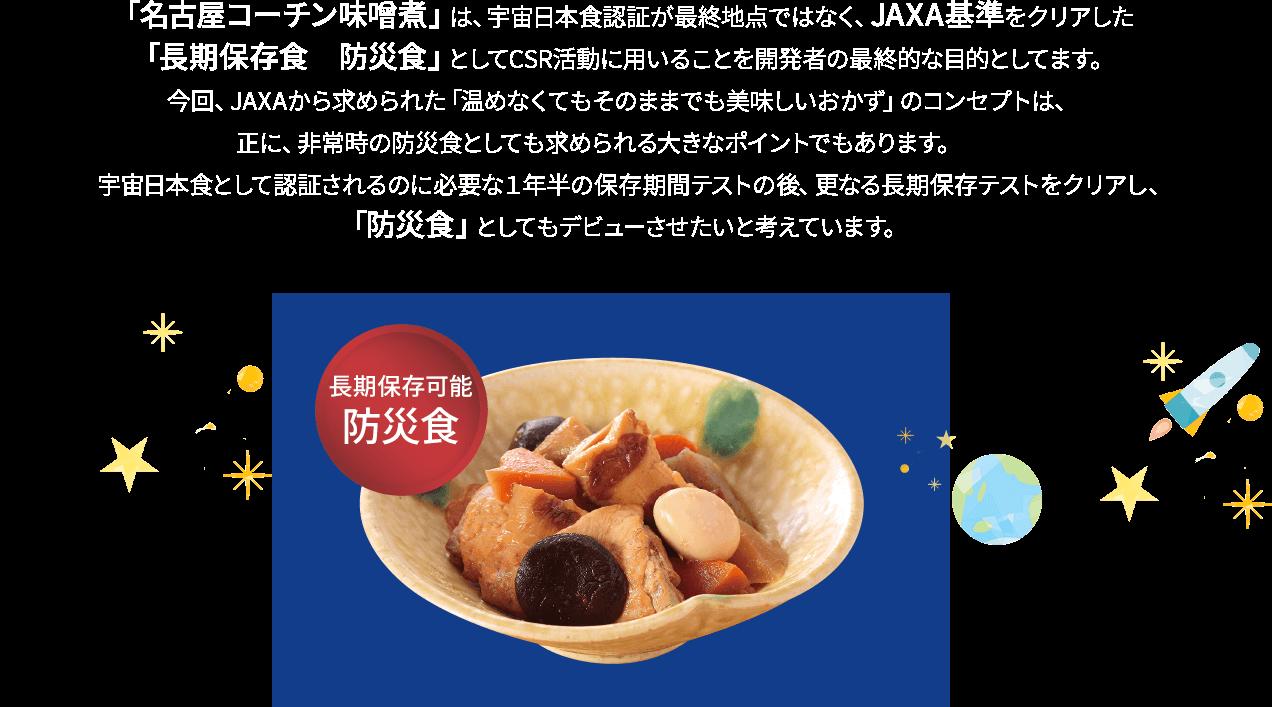 「名古屋コーチン味噌煮」は、宇宙日本食認定が最終地点ではなく、JAXA基準をクリアした「長期保存食 防災食」としてCSR活動に用いることを開発者の最終的な目的としてます。 今回、JAXAから求められた「温めなくてもそのままでも美味しいおかず」のコンセプトは、正に、非常時の防災食としても求められる大きなポイントでもあります。   宇宙日本食として認定されるのに必要な1年半の保存期間テストの後、長期保存テストをクリアし、「防災食」としてもデビューさせたいと考えています。